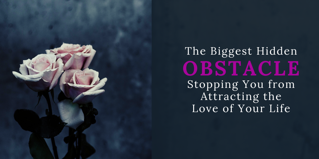 The Biggest Hidden Obstacle Stopping You from Attracting the Love of Your Life